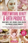 Purely Natural Beauty & Bath Products: Make Simple, Safe, Organic, Vegan, Holistic, Eco-friendly Hygiene Products - Face Masks, Body Washes, Moisturiz Cover Image