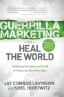 Guerrilla Marketing to Heal the World: Combining Principles and Profit to Create the World We Want Cover Image