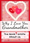 Why I Love You Grandmother: The Book I Wrote About Us Perfect for Kids Valentine's Day Gift, Birthdays, Christmas, Anniversaries, Mother's Day or Cover Image