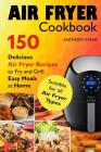 Air Fryer Cookbook: 150 Delicious Air Fryer Recipes to Fry and Grill Easy Meals Cover Image