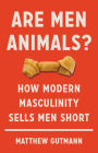 Are Men Animals?: How Modern Masculinity Sells Men Short Cover Image