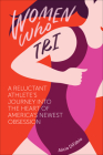Women Who Tri: A Reluctant Athlete's Journey Into the Heart of America's Newest Obsession Cover Image