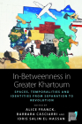 In-Betweenness in Greater Khartoum: Spaces, Temporalities, and Identities from Separation to Revolution (Space and Place #20) Cover Image