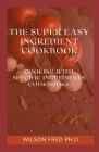 The Super Easy Ingredient Cookbook: Cooking With Specific Ingredients Cookbook Cover Image