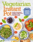 Vegetarian Instant Pot: Healthy Plant-Based Recipes to Make Quick and Easy in Your Pressure Cooker: Ultimate Instant Pot Cookbook for Busy Veg Cover Image