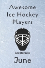 Awesome Ice Hockey Players Are Born In June: Notebook Gift For Hockey Lovers-Hockey Gifts ideas Cover Image