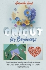 Cricut for Beginners: The Complete Step-by-Step Guide to Master the Cricut and Create Stunning DIY Crafts Right at Home. The Complete Guide Cover Image