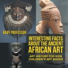 Interesting Facts About The Ancient African Art - Art History for Kids - Children's Art Books Cover Image