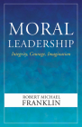 Moral Leadership: Integrity, Courage, Imagination Cover Image