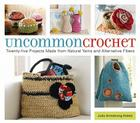 Uncommon Crochet: Twenty-Five Projects Made from Natural Yarns and Alternative Fibers Cover Image