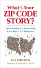 What's Your Zip Code Story?: Understanding and Overcoming Class Dynamics at Work Cover Image