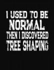 I Used To Be Normal Then I Discovered Tree Shaping: College Ruled Composition Notebook Cover Image