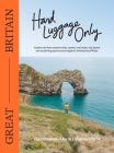 Hand Luggage Only: Great Britain: Explore the Best Coastal Walks, Castles, Road Trips, City Jaunts and Surprising Spots Across England, Scotland and Wales Cover Image
