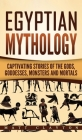 Egyptian Mythology: Captivating Stories of the Gods, Goddesses, Monsters and Mortals Cover Image