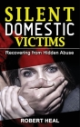 Silent Domestic Victims: Recovering from Hidden Abuse (Emotional-Physical-Psychological Abuse), Toxic Abusive Relationships, Domestic Violence Cover Image