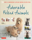 Adorable Felted Animals: 30 Easy & Incredibly Lifelike Needle Felted Pals Cover Image