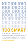 Too Smart: How Digital Capitalism Is Extracting Data, Controlling Our Lives, and Taking Ove R the World Cover Image