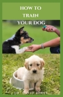 How to Train Your Dog: Comprehensive Guide On How To Train Your Canine Friend To Be The Perfect Dog Cover Image
