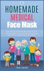 Homemade Medical Face Mask: How to Make Your Own DIY Face Mask at Home, Even if You Haven't Ever Made it. A Quick Guide for Sanitize and Protect Y Cover Image