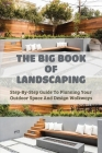 The Big Book Of Landscaping: Step-By-Step Guide To Planning Your Outdoor Space And Design Walkways: Small Garden Design Books Cover Image