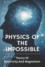 Physics Of The Impossible: Theory Of Electricity And Magnetism: Magnetism Experiments Physics Cover Image