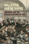 Bulldozed and Betrayed: Louisiana and the Stolen Elections of 1876 Cover Image