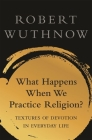 What Happens When We Practice Religion?: Textures of Devotion in Ordinary Life Cover Image