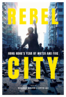 Rebel City: Hong Kong's Year of Water and Fire Cover Image