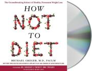 How Not to Diet: The Groundbreaking Science of Healthy, Permanent Weight Loss Cover Image