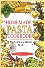 Homemade Pasta Cookbook: The Complete Recipe Book to Cook the Most Delicious and Easy Italian Dishes. Cover Image
