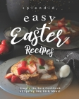 Splendid, Easy Easter Recipes: Simply the Best Cookbook of Springtime Dish Ideas! Cover Image