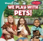 We Play with Pets! (Ways to Play) Cover Image