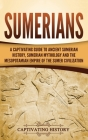 Sumerians: A Captivating Guide to Ancient Sumerian History, Sumerian Mythology and the Mesopotamian Empire of the Sumer Civilizat Cover Image