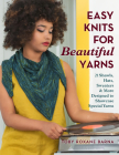 Easy Knits for Beautiful Yarns: 21 Shawls, Hats, Sweaters & More Designed to Showcase Special Yarns Cover Image