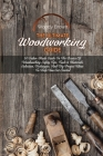 The Ultimate Woodworking Guide: A Tailor-Made Guide To The Basics Of Woodworking Safety Tips, Tools & Materials Selection, Techniques, And Diy Project Cover Image
