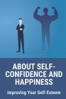 About Self-Confidence And Happiness: Improving Your Self-Esteem: Self Confidence Quotes Cover Image