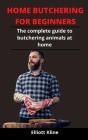 Home Butchering For Beginners: The Complete Guide To Butchering Animals At Home Cover Image