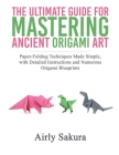 The Ultimate Guide for Mastering the Ancient Origami Art: Paper-Folding Techniques Made Simple, with Detailed Instructions and Numerous Origami Bluepr Cover Image