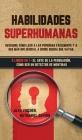 Habilidades Superhumanas: Descubre Cómo Leer a las Personas Fácilmente y a Ser más Influencial a Donde Quiera que Vayas. 2 Libros en 1 - El Arte Cover Image