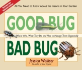 Good Bug Bad Bug: Who's Who, What They Do, and How to Manage Them Organically (All You Need to Know about the Insects in Your Garden) Cover Image