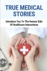 True Medical Stories: Introduce You To The Human Side Of Healthcare Interactions: Inspirational Stories For Healthcare Workers Cover Image