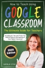 Google Classroom: How to Teach Using Google Classroom The Ultimate Guide for Teachers Including all Tips and Tricks You Need to Improve Cover Image