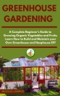 Greenhouse Gardening: A Complete Beginner's Guide to Growing Organic Vegetables and Fruits. Learn How to Build and Maintain your Own Greenho Cover Image