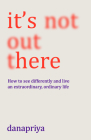 It's Not Out There: How to See Differently and Live an Extraordinary, Ordinary Life Cover Image