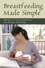 Breastfeeding Made Simple: Benefits Of Breastfeeding For Mother And Baby: Breastfeeding Book For New Mom Cover Image