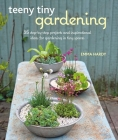Teeny Tiny Gardening: 35 step-by-step projects and inspirational ideas for gardening in tiny spaces Cover Image