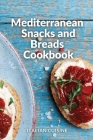 Mediterranean Snacks and Breads Cookbook: Quick and easy Mediterranean diet recipes for your Snacks, Breads, Flatbreads, Pizzas, and More Cover Image
