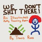 We Don't Shit There: An Illustrated Potty Training Poem Cover Image