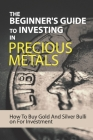The Beginner's Guide To Investing In Precious Metals: How To Buy Gold And Silver Bullion For Investment: Precious Metals Investing Books Cover Image