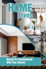 Home Lives: Design To Communicate With Your Interior: How To Decorate Your Home Cover Image